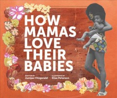 How mamas love their babies /  written by Juniper Fitzgerald ; illustrated by Elise Peterson. - written by Juniper Fitzgerald ; illustrated by Elise Peterson.