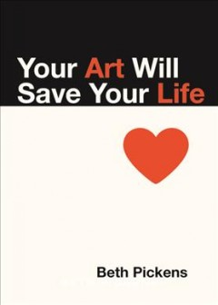 Your art will save your life /  Beth Pickens. - Beth Pickens.