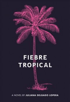 Fiebre tropical : a novel / by Juliana Delgado Lopera.