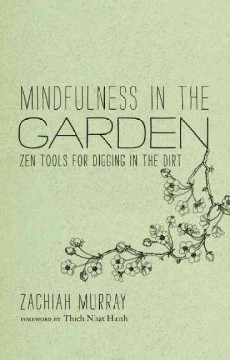 Mindfulness in the garden : Zen tools for digging in the dirt / Zachiah Murray ; foreword by Thich Nhat Hanh ; illustrated by Jason DeAntonis.