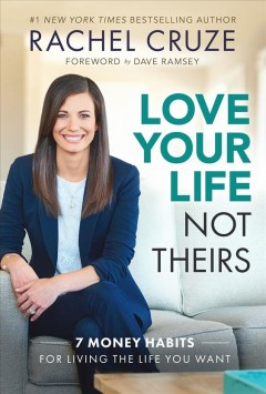 Love your life not theirs : 7 money habits for living the life you want / Rachel Cruze. - Rachel Cruze.