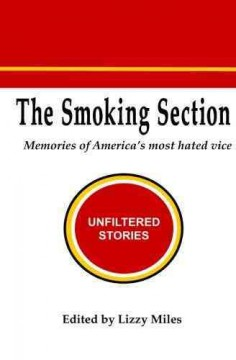 The smoking section : memories of America's most hated vice : unfiltered stories / edited by Lizzy Miles.