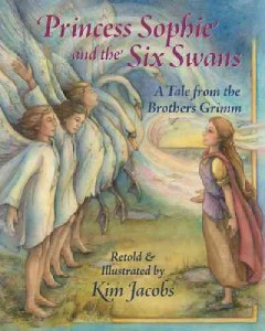 Princess Sophie and the six swans : a tale from the Brothers Grimm / retold & illustrated by Kim Jacobs. - retold & illustrated by Kim Jacobs.