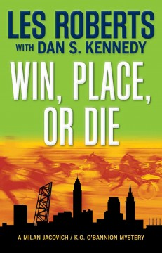 Win, place or die : a Milan Jacovich/Kevin O'Bannion mystery / Les Roberts, with Dan S. Kennedy.