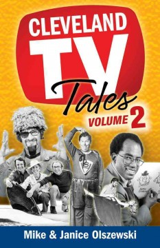 Cleveland TV tales. more stories from the golden age of local television / Mike & Janice Olszewski.
