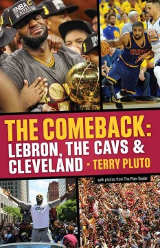 The comeback : LeBron, the Cavs and Cleveland : how LeBron James came home and brought Cleveland a championship / Terry Pluto.