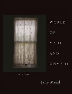 World of made and unmade : a poem / Jane Mead.