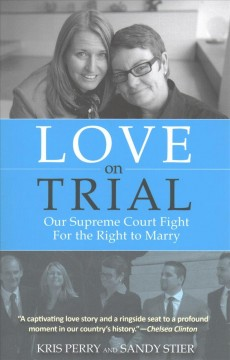 Love on trial : our Supreme Court fight for the right to marry / Kris Perry, Sandy Stier. - Kris Perry, Sandy Stier.