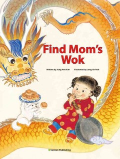 Find Mom's wok /  written by Jung Hee Kim ; illustrated by Jung Ah Noh. - written by Jung Hee Kim ; illustrated by Jung Ah Noh.