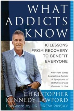 What addicts know : 10 lessons from recovery to benefit everyone / by Christopher Kennedy Lawford ; foreword by Drew Pinsky.