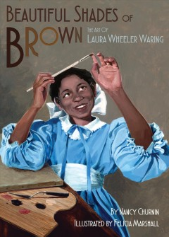 Beautiful shades of brown : the art of Laura Wheeler Waring / by Nancy Churnin ; illustrated by Felicia Marshall. - by Nancy Churnin ; illustrated by Felicia Marshall.