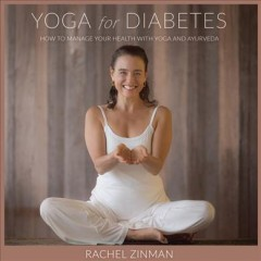 Yoga for diabetes : how to manage your health with yoga and ayurveda / Rachel Zinman.