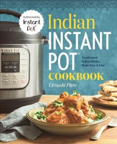 Indian Instant Pot cookbook : traditional Indian dishes made easy & fast / Urvashi Pitre.