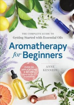 Aromatherapy for beginners : the complete guide to getting started with essential oils / Anne Kennedy ; photography by Hélène Dujardin. - Anne Kennedy ; photography by Hélène Dujardin.