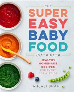 The super easy baby food cookbook : healthy homemade recipes for every age & stage / Anjali Shah ; photography by Leslie Grow. - Anjali Shah ; photography by Leslie Grow.