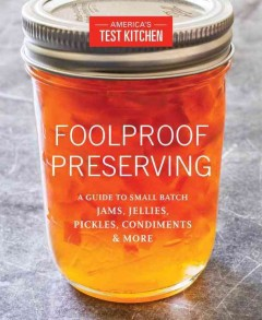 Foolproof preserving : a guide to small batch jams, jellies, pickles, condiments, and more / by the editors at America's Test Kitchen. - by the editors at America's Test Kitchen.