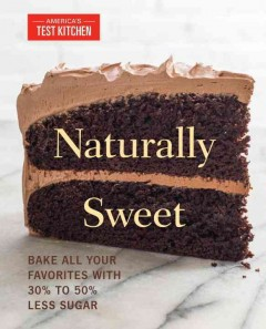 Naturally sweet : bake all your favorites with 30% to 50% less sugar / by the editors at America's Test Kitchen. - by the editors at America's Test Kitchen.