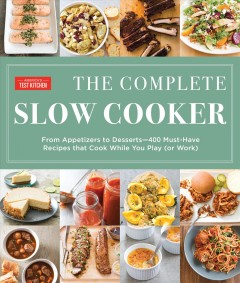 The complete slow cooker : from appetizers to desserts--400 must-have recipes that cook while you play (or work) / the editors at America's Test Kitchen.
