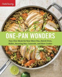One-pan wonders : fuss-free meals for your sheet pan, Dutch oven, skillet, roasting pan, casserole, and slow cooker / by the editors at America's Test Kitchen. - by the editors at America's Test Kitchen.