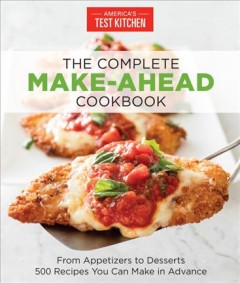 The complete make-ahead cookbook : from appetizers to desserts 500 recipes you can make in advance / the editors at America's Test Kitchen. - the editors at America's Test Kitchen.