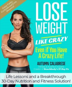 Lose weight like crazy even if you have a crazy life! : life lessons and a breakthrough 30-day nutrition and fitness solution! / Autumn Calabrese.