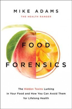 Food forensics : the hidden toxins lurking in your food and how you can avoid them for lifelong health / Mike Adams. - Mike Adams.