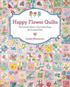 Happy flower quilts : 30 colorful quilts, charming bags & cheerful gifts / Atsuko Matsuyama.