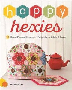 Happy hexies : 12 hand pieced hexagon projects to stitch & love / Boutique-Sha ; translation: Kyoko Matthews.