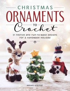 Christmas ornaments to crochet : 31 festive and fun-to-make designs for a handmade holiday / by Megan Kreiner of MK Crochet. - by Megan Kreiner of MK Crochet.