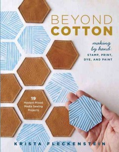 Beyond cotton : making by hand : stamp, print, dye, and paint / Krista Fleckenstein.