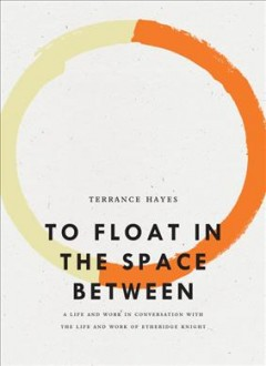 To float in the space between : a life and work in conversation with the life and work of Etheridge Knight / Terrance Hayes.
