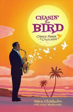 Chasin' the bird : Charlie Parker in California / by Dave Chisholm ; colors by Peter Markowski ; foreword by Kareem Abdul-Jabbar. - by Dave Chisholm ; colors by Peter Markowski ; foreword by Kareem Abdul-Jabbar.