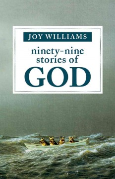 Ninety-nine stories of God /  by Joy Williams.