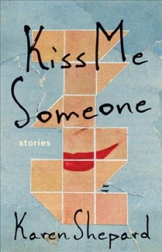 Kiss me someone : stories / Karen Shepard. - Karen Shepard.