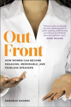 Out front : how women can become engaging, memorable, and fearless speakers / Deborah Shames.