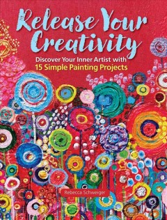Release your creativity : discover your inner artist with 15 simple painting projects / Rebecca Schweiger.