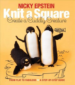 Knit a square, create a cuddly creature : from flat to fabulous : a step-by-step guide / by Nicky Epstein.