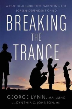 Breaking the trance : a practical guide for parenting the screen-dependent child / George T. Lynn, with Cynthia C. Johnson.