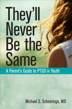 They'll never be the same : a parent's guide to PTSD in youth / Michael S. Scheeringa.