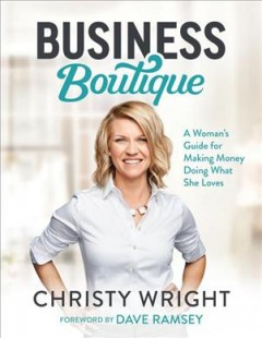 Business boutique : a woman's guide for making money doing what she loves / Christy Wright. - Christy Wright.