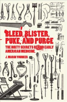 Bleed, blister, puke, and purce : the dirty secrets behind early American medicine / J. Marin Younker. - J. Marin Younker.