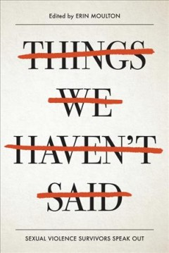 Things we haven't said : sexual violence survivors speak out / edited by Erin Moulton.