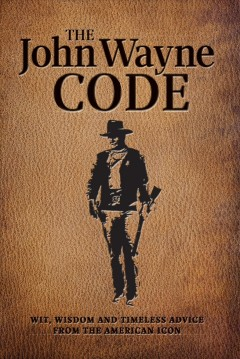 The John Wayne code : wit, wisdom and timeless advice from the American icon.
