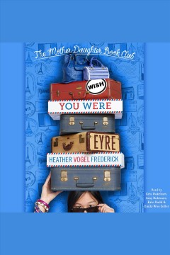 Wish You Were Eyre : Mother-Daughter Book Club Series, Book 6 / Heather Vogel Frederick.