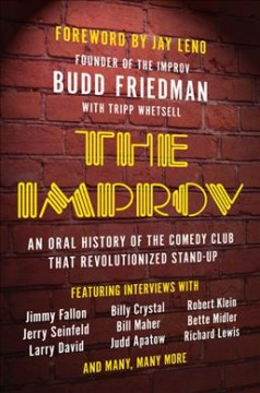 The Improv : an oral history of the comedy club that revolutionized stand-up / Budd Friedman with Tripp Whetsell ; foreword by Jay Leno.