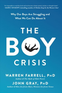The boy crisis : why our boys are struggling and what we can do about it / Warren Farrell, PhD and John Gray, PhD. - Warren Farrell, PhD and John Gray, PhD.