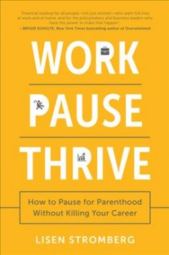Work pause thrive : how to pause for parenthood without killing your career / Lisen Stromberg. - Lisen Stromberg.