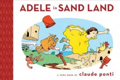 Adele in Sand Land : a Toon book / by Claude Ponti ; translation, Skeeter Grant & Françoise Mouly ; coloring Monique Rauscher & Claude Ponti. - by Claude Ponti ; translation, Skeeter Grant & Françoise Mouly ; coloring Monique Rauscher & Claude Ponti.