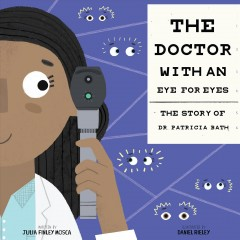 The doctor with an eye for eyes : the story of Dr. Patricia Bath / written by Julia Finley Mosca ; illustrated by Daniel Rieley.
