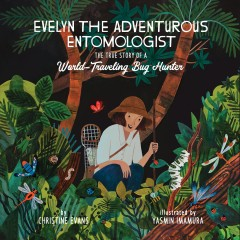 Evelyn the adventurous entomologist : the true story of a world-traveling bug hunter / by Christine Evans ; illustrated by Yasmin Imamura. - by Christine Evans ; illustrated by Yasmin Imamura.